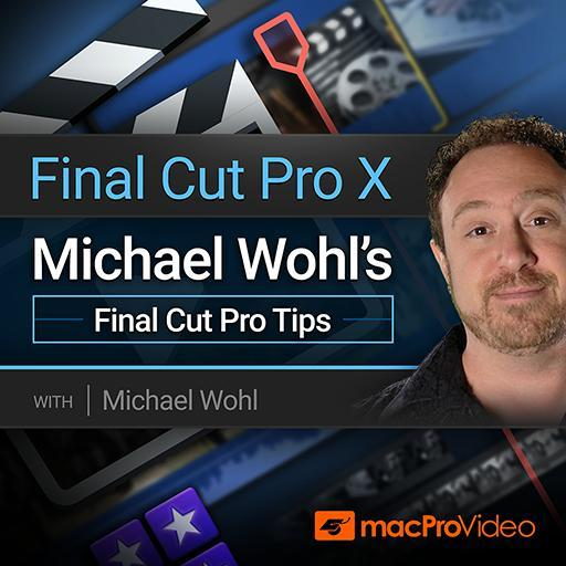 Michael Wohl's Final Cut Pro Tips - Final Cut Pro X 302